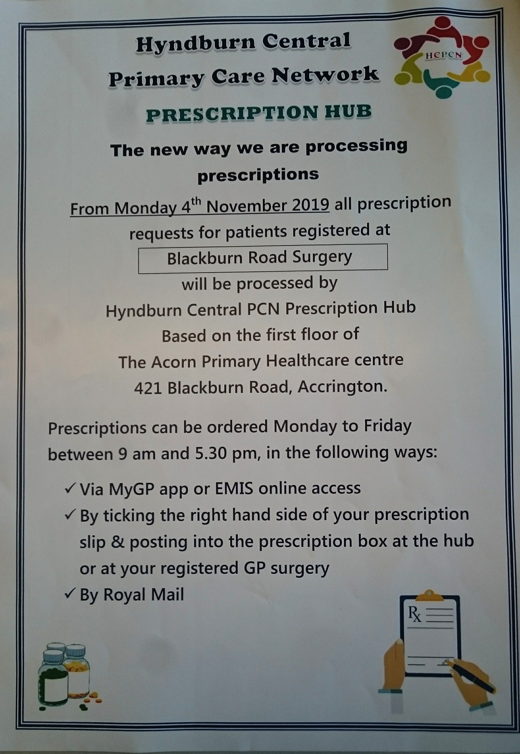 Hyndburn Central Primary Care Network Prescription Hub. The new way we are processing prescriptions.  From Monday 4th November 2019 all prescription requests for patients registered at Blackburn Road Surgery will be processed by Hyndburn Central PCN Prescription Hub.  Based on the first floor of the Acorn Primary Healthcare Centre 421 Blackburn Road, Accrington.  Prescriptions can be ordered Monday to Friday between 9am and 5.30pm in the following ways: Via MyGP app or EMIS online access.  By ticking the right hand side of your prescription slip and posting into the prescription box at the hub or your registered GP surgery.  By Royal Mail